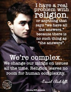 """Atheism, Religion, God is Imaginary, Questions, The God Excuse, Daniel Radcliffe. I have a real problem with religion, or anything that says, """"we have all the answers."""" because there is no such thing as """"the answers"""". We're complex. We change our minds on issues all the time. Religion leaves no room for human complexity."""