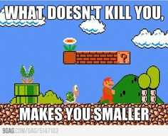 What doesn't kill you, makes you smaller!