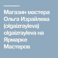 Магазин мастера Ольга Израйлева (olgaizrayleva) olgaizrayleva на Ярмарке Мастеров