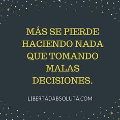 Más se pierde haciendo nada que tomando malas decisiones.