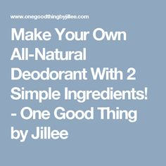 Make Your Own All-Natural Deodorant With 2 Simple Ingredients! - One Good Thing by Jillee