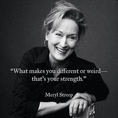 """""""What makes you different or weird—that's your strength."""""""