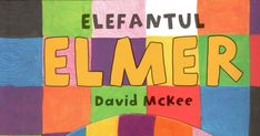 Elefantul Elmer, Elmer si Rose, Elmer si monstrul, Ziua speciala a lui Elmer, Carti copii 2-5 ani, Elefanti, Carti despre prietenie, acceptarea diversitatii, curaj si zile de nastere, parade.