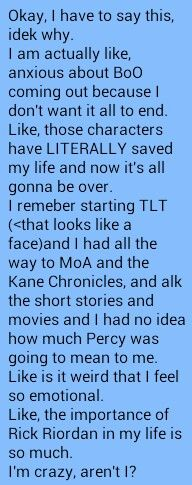 I'm so happy someone else said this because yes just thank you Rick Riordan and the thank you person for writing this because it is me this is my life and yea