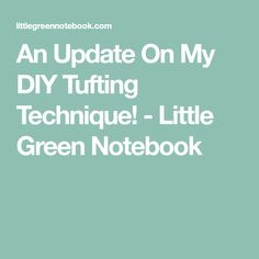 An Update On My DIY Tufting Technique! - Little Green Notebook
