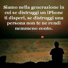 We are in the generation where if you destroy an iphone you despair, if you destroy a person you do not even notice.