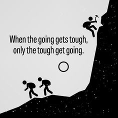 "If ""the tough get going when the going gets tough"" - what do you do to get going when your going gets tough?"