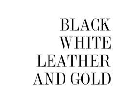 Black, White, Leather, and Gold.