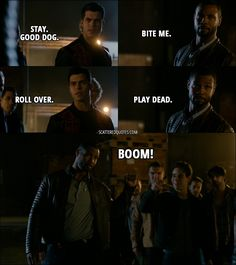 Quote from Shadowhunters 1x09 │  Raphael Santiago: Stay. Good dog. Luke Garroway: Bite me. Raphael Santiago: Roll over. Luke Garroway: Play dead. Simon Lewis: Boom!