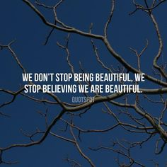 We don't stop being beautiful we stop believing we are beautiful.