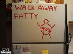 Walk away fatty ---
