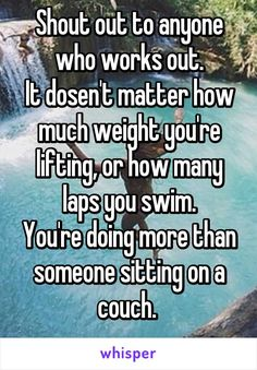 Shout out to anyone who works out. It dosen't matter how much weight you're lifting, or how many laps you swim. You're doing more than someone sitting on a couch.