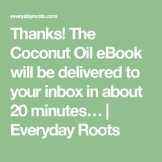 Thanks! The Coconut Oil eBook will be delivered to your inbox in about 20 minutes… | Everyday Roots