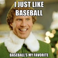 Buddy the Elf - I just like baseball.  Baseball's my favorite!