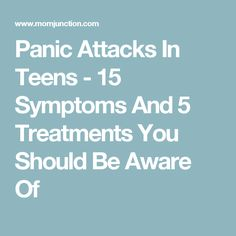 Panic Attacks In Teens - 15 Symptoms And 5 Treatments You Should Be Aware Of