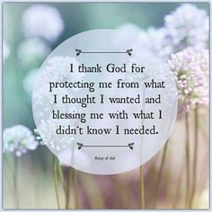 I thank God for protecting me from what l thought I wanted and blessing me with what I didn't know l needed.