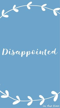 When hope or faith or trust or anything is placed in people, disappointment happens.