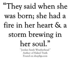 They said when she was born; she had a fire in her heart & a storm brewing in her soul.