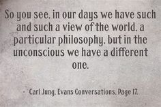 So you see, in our days we have such and such a view of the world, a particular philosophy, but in the unconscious we have a different one. ~Carl Jung, Evans Conversations, Page 17.