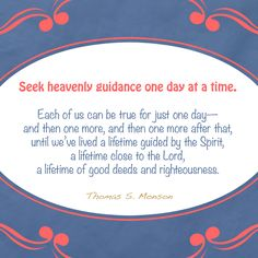 """#ENDURE - """"Seek heavenly guidance one day at a time. Each of us can be true for just one day—and then one more, and then one more after that, until we've lived a lifetime guided by the Spirit, a lifetime close to the Lord, a lifetime of good deeds and righteousness."""" [Thomas S. Monson, """"Believe, Obey, and Endure."""" General Conference, April 2012]"""