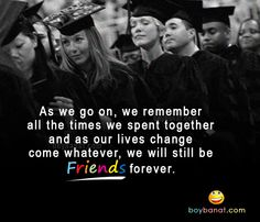 Graduation doesn't mean the end of friendships, it means finding the strength within your heart.