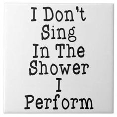 I sing in the shower all the time. I sing. In the car, in my room. But not in public places. I don't like humans... They judge