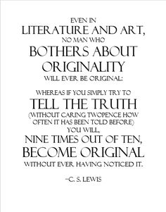 Even in literature and art, no man who bothers about originality will ever be original: whereas if you simply try to tell the truth (without caring twopence how often it has been told before) you will, nine times out of ten, become original without ever having noticed it. -C.S. Lewis