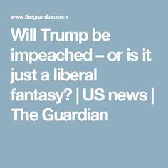 Will Trump be impeached – or is it just a liberal fantasy? | US news | The Guardian