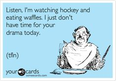 Listen, I'm watching hockey and eating waffles. I just don't have time for your drama today. (tfln).