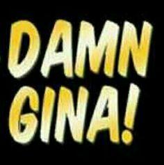 """""""Damn Gina!"""""""