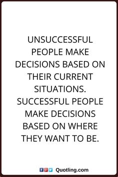 decision quotes Unsuccessful people make decisions based on their current situations. Successful people make decisions based on where they want to be.