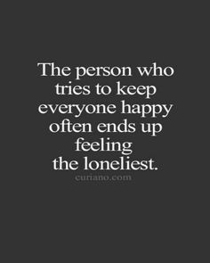 """The person that tries to keep everyone happy often ends up feeling the loneliest"""