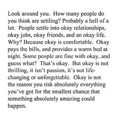 Okay is not the reason you risk absolutely everything you've got for the smallest chance that something amazing could happen.