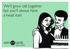 We'll grow old together but you'll always have a head start.