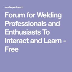 Forum for Welding Professionals and Enthusiasts To Interact and Learn - Free