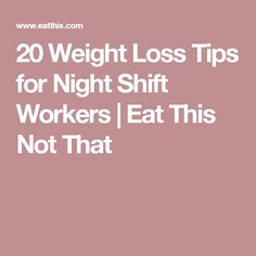 20 Weight Loss Tips for Night Shift Workers   Eat This Not That                                                                                                                                                                                 More