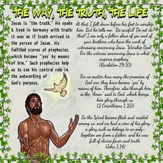 """THE WAY, THE TRUTH, THE LIFE//Jesus is """"the truth."""" He spoke & lived in harmony with truth; it was as if truth arrived in the person of Jesus. He fulfilled scores of prophecies, which became """"'yes' by means of him."""" Such prophecies help us to see his central role in the outworking of God's purpose. (Revelation 19:10)(2Corinthians 1:20)(John 1:14)"""
