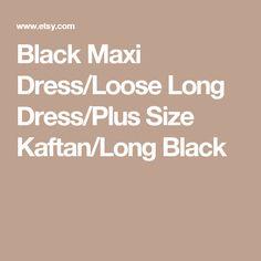 Black Maxi Dress/Loose Long Dress/Plus Size Kaftan/Long Black