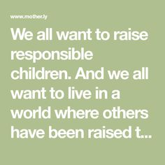 We all want to raise responsible children. And we all want to live in a world where others have been raised to be responsible, a world where adults don't shrug off their responsibilities as citizens. So how do we raise our kids to take responsibility for their choices and their impact on the world?Y...
