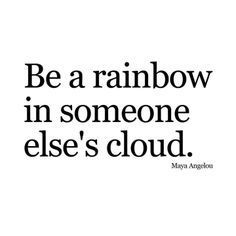 Be a rainbow in some else's cloud.  #character #caring