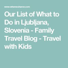 Our List of What to Do in Ljubljana, Slovenia - Family Travel Blog - Travel with Kids