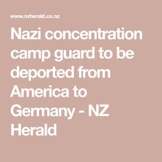 Nazi concentration camp guard to be deported from America to Germany - NZ Herald