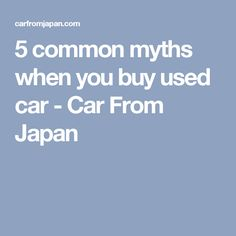5 common myths when you buy used car - Car From Japan