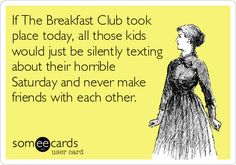 If The Breakfast Club took place today, all those kids would just be silently texting about their horrible Saturday and never make friends with each other. #True