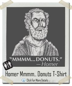 """You don't have to be a scholar of Ancient Greece to be familiar with Homer. He is widely recognized as the greatest of all Greek poets, and his epic works the Iliad and the Odyssey are staples of Western curriculum. There are so many wonderful lines from Homer's work. This is his best """"Mmmm, #donuts!"""" #Homer"""