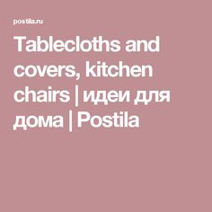 Tablecloths and covers, kitchen chairs | идеи для дома | Postila