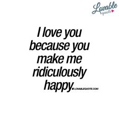 """I love you because you make me ridiculously happy."" We have tons of great love quotes for you and your boyfriend or girlfriend! Check us out today!/n wn shes on pins n needles, more so now then ever, ths happiness is sooo needed n she looks so forward. Great Love Quotes, Qoutes About Love, Love Yourself Quotes, Relationship Quotes, Life Quotes, Relationships, Heart Quotes, Quotes Quotes, You And Me Quotes"