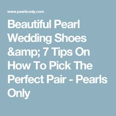 Beautiful Pearl Wedding Shoes & 7 Tips On How To Pick The Perfect Pair - Pearls Only