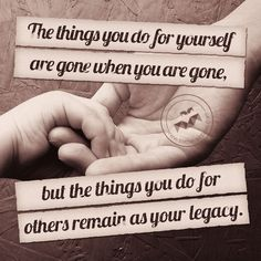 The things you do for others remain as your legacy.