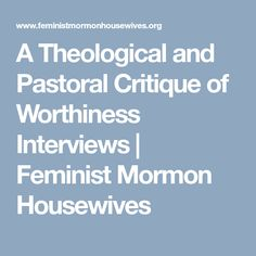 A Theological and Pastoral Critique of Worthiness Interviews | Feminist Mormon Housewives